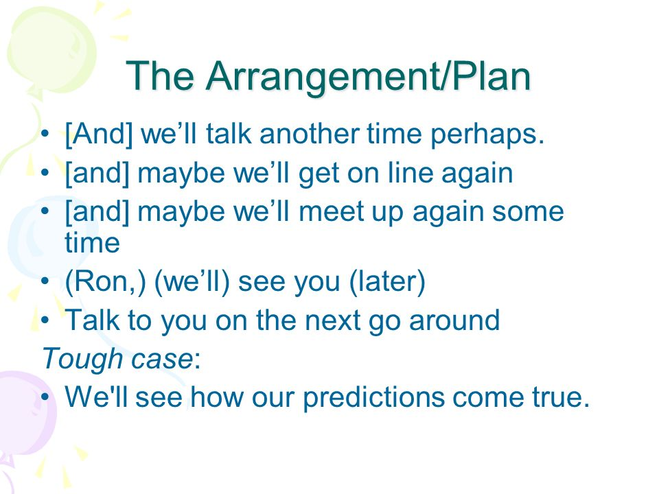 The Arrangement/Plan [And] well talk another time perhaps. [and] maybe well get on line again [and] maybe well meet up again some time (Ron,) (well) s