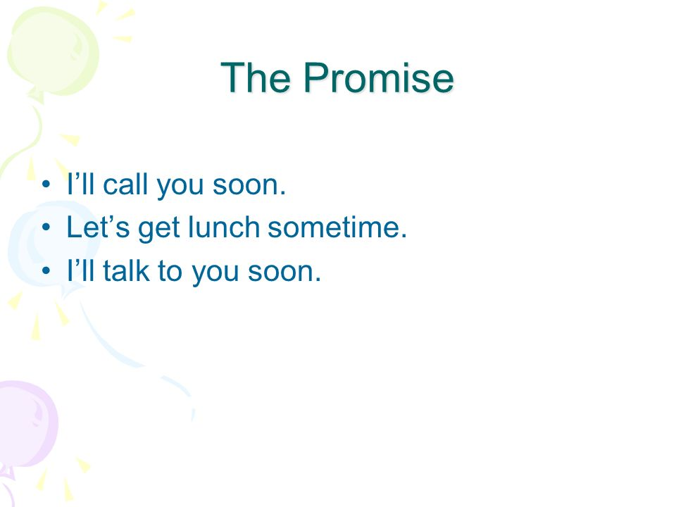 The Promise Ill call you soon. Lets get lunch sometime. Ill talk to you soon.