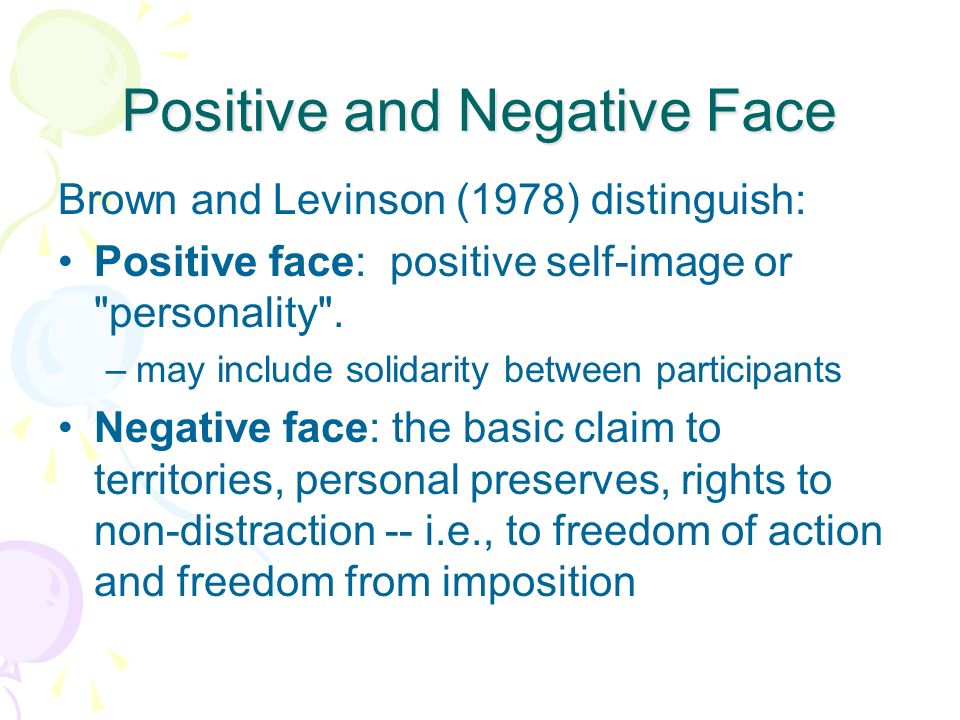 Positive and Negative Face Brown and Levinson (1978) distinguish: Positive face: positive self-image or