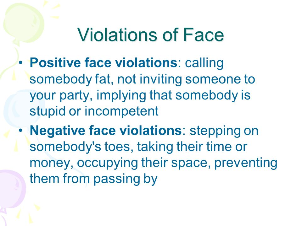 Violations of Face Positive face violations: calling somebody fat, not inviting someone to your party, implying that somebody is stupid or incompetent