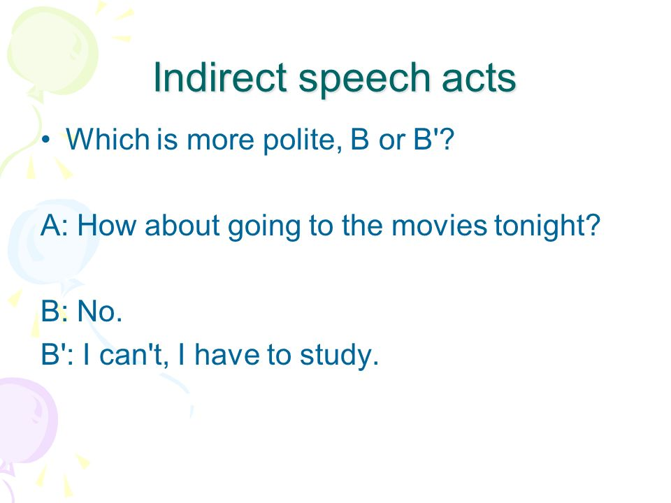 Indirect speech acts Which is more polite, B or B'? A: How about going to the movies tonight? B: No. B': I can't, I have to study.