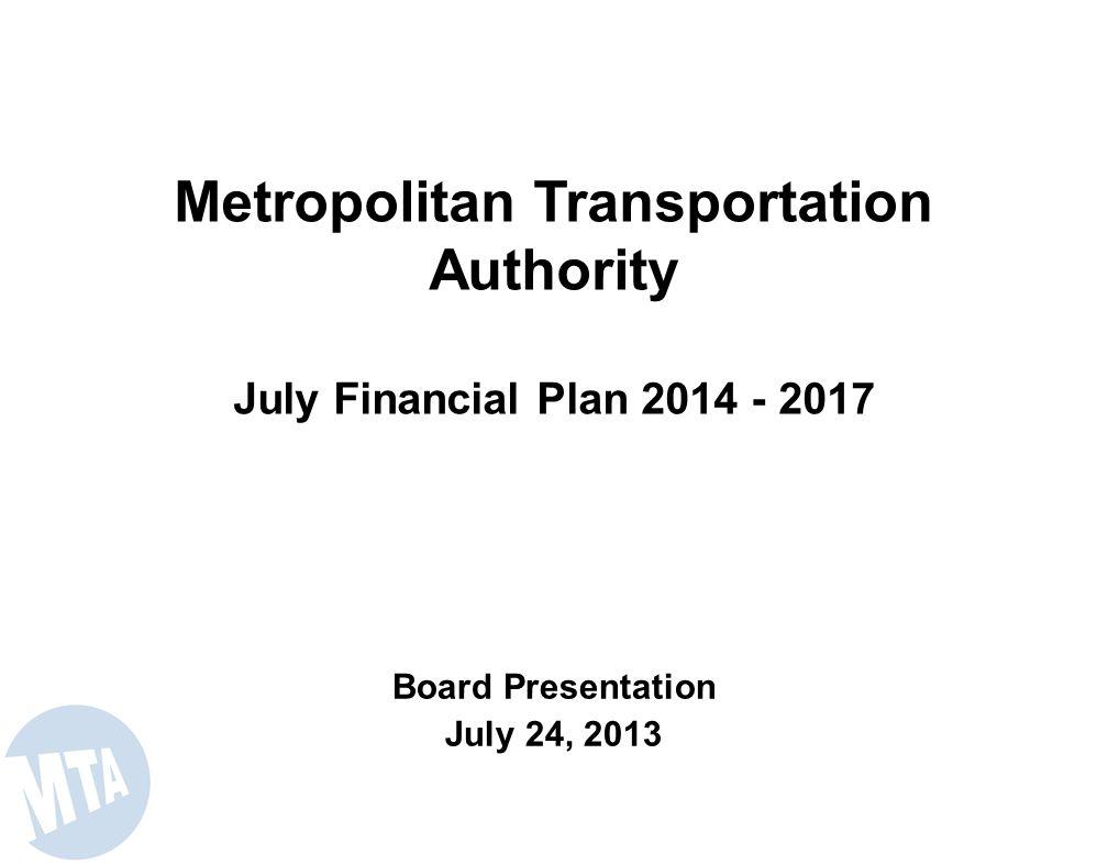 Metropolitan Transportation Authority July Financial Plan 2014 - 2017 Board Presentation July 24, 2013