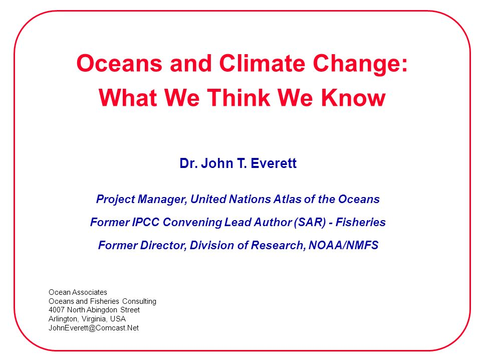 Oceans and Climate Change: What We Think We Know Dr. John T. Everett Project Manager, United Nations Atlas of the Oceans Former IPCC Convening Lead Au