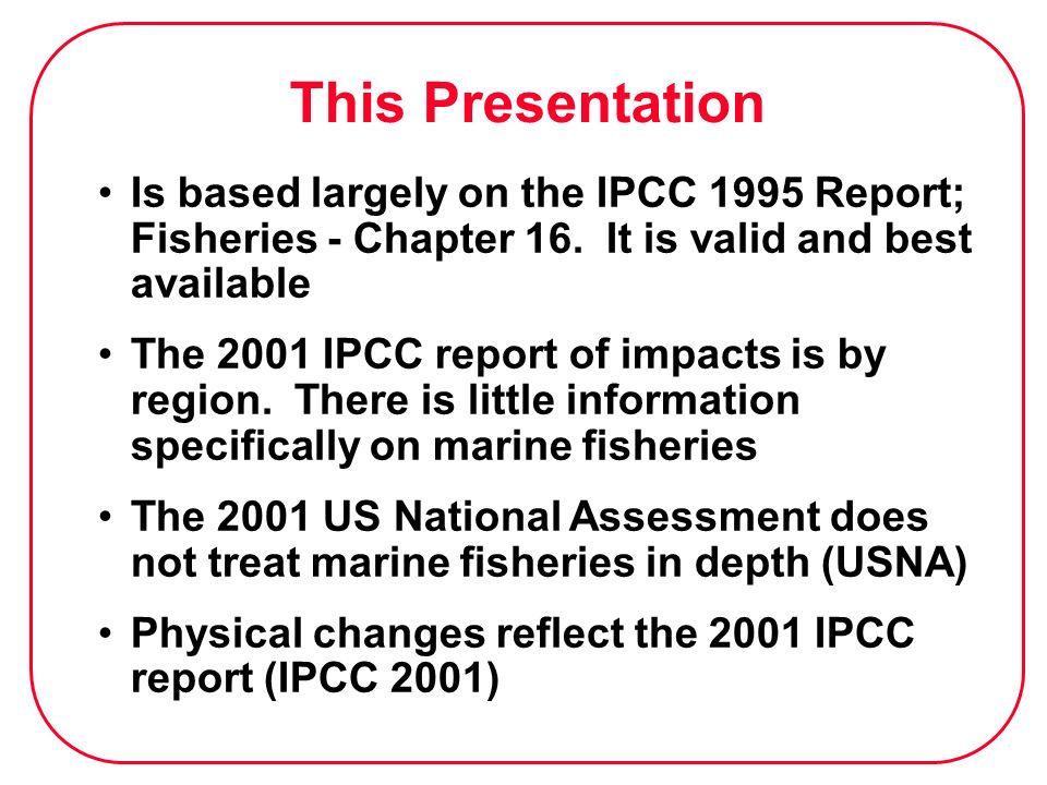 This Presentation Is based largely on the IPCC 1995 Report; Fisheries - Chapter 16. It is valid and best available The 2001 IPCC report of impacts is