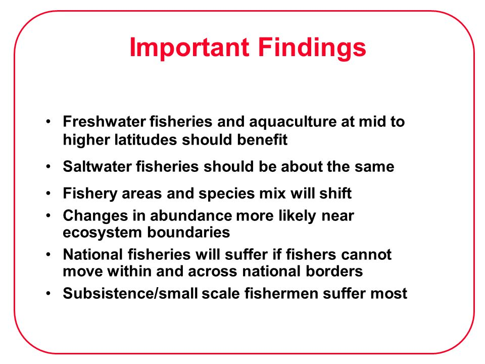 Important Findings Freshwater fisheries and aquaculture at mid to higher latitudes should benefit Saltwater fisheries should be about the same Fishery