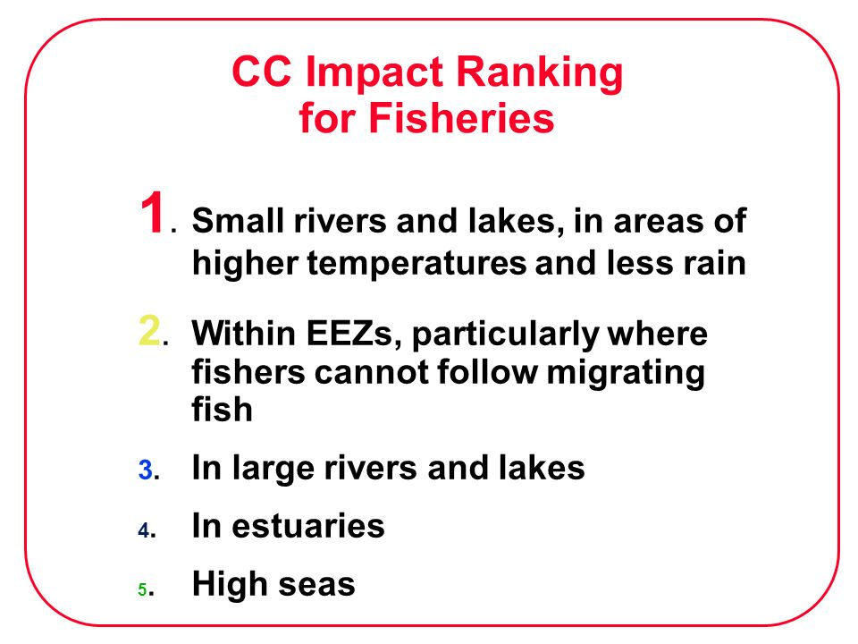 1. Small rivers and lakes, in areas of higher temperatures and less rain 2. Within EEZs, particularly where fishers cannot follow migrating fish 3. In