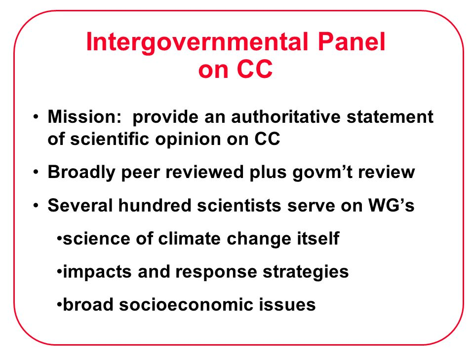 Intergovernmental Panel on CC Mission: provide an authoritative statement of scientific opinion on CC Broadly peer reviewed plus govmt review Several