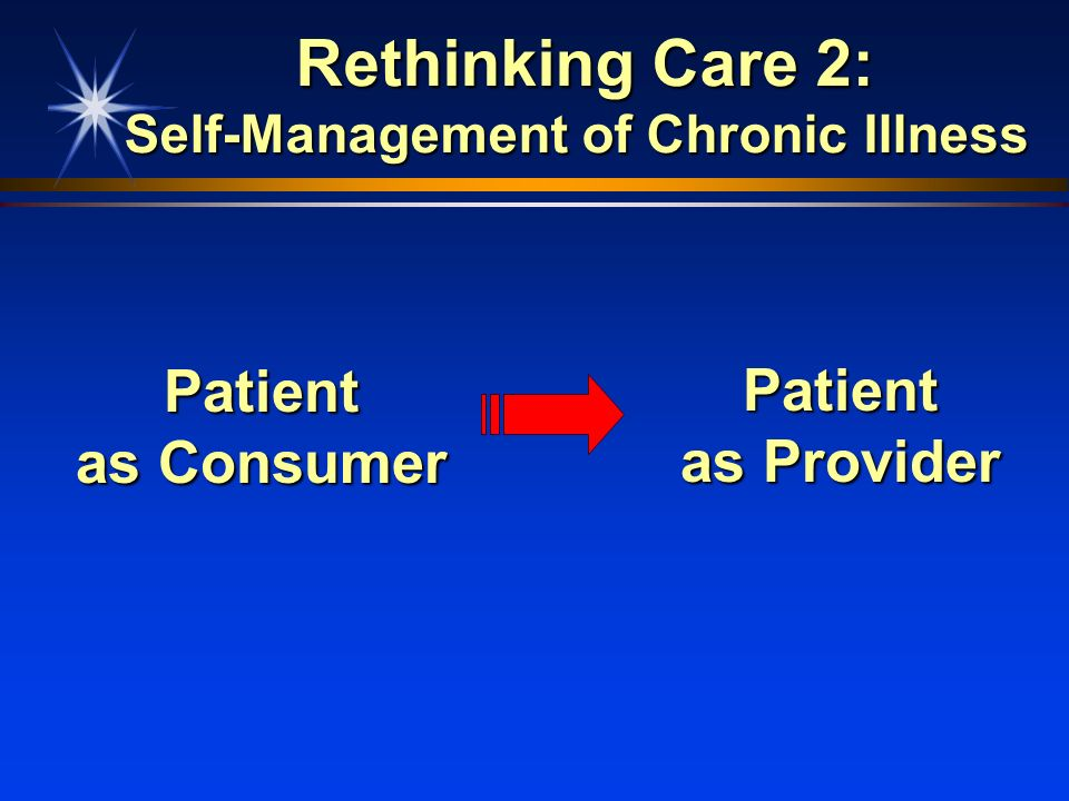 Rethinking Care 2: Self-Management of Chronic Illness Rethinking Care 2: Self-Management of Chronic Illness Patient as Consumer Patient as Provider