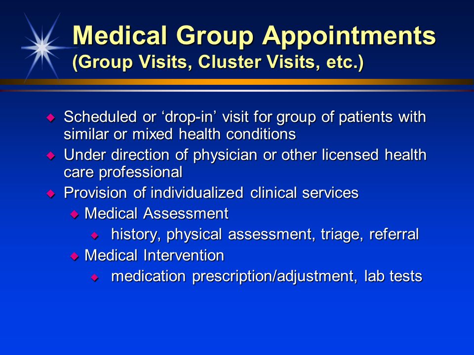 Medical Group Appointments (Group Visits, Cluster Visits, etc.) u Scheduled or drop-in visit for group of patients with similar or mixed health condit