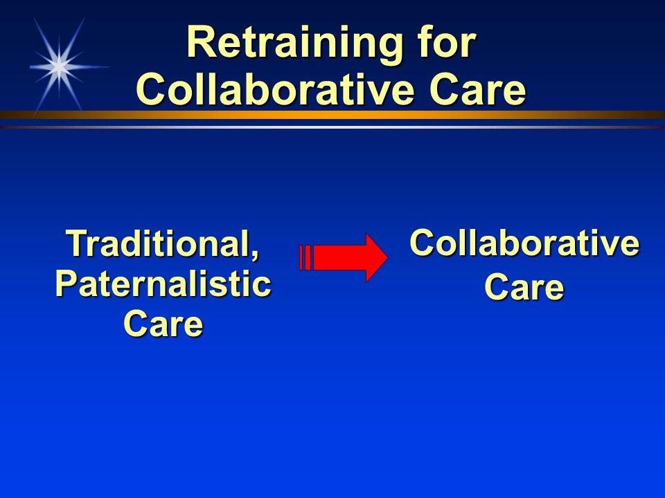 Retraining for Collaborative Care Traditional, Paternalistic Care CollaborativeCare