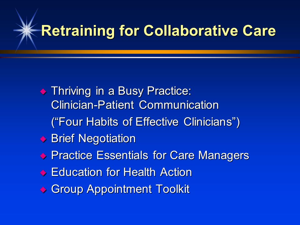 Retraining for Collaborative Care u Thriving in a Busy Practice: Clinician-Patient Communication (Four Habits of Effective Clinicians) u Brief Negotia