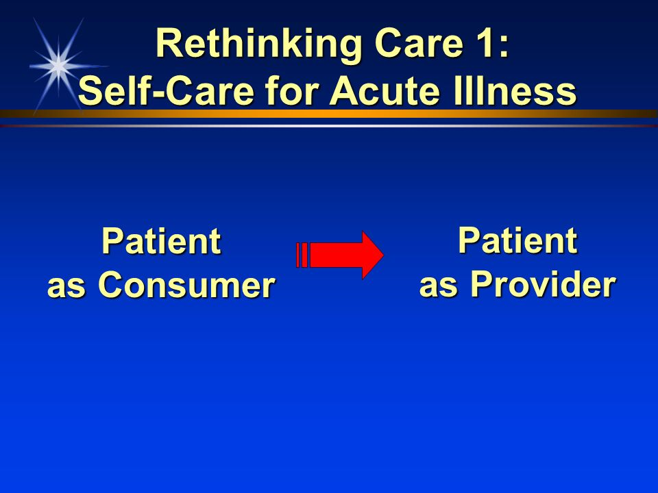 Rethinking Care 1: Self-Care for Acute Illness Rethinking Care 1: Self-Care for Acute Illness Patient as Consumer Patient as Provider