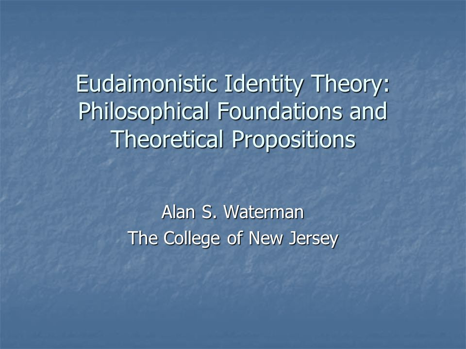 Eudaimonistic Identity Theory: Philosophical Foundations and Theoretical Propositions Alan S. Waterman The College of New Jersey