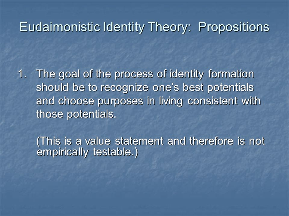 Eudaimonistic Identity Theory: Propositions 1. The goal of the process of identity formation should be to recognize ones best potentials should be to