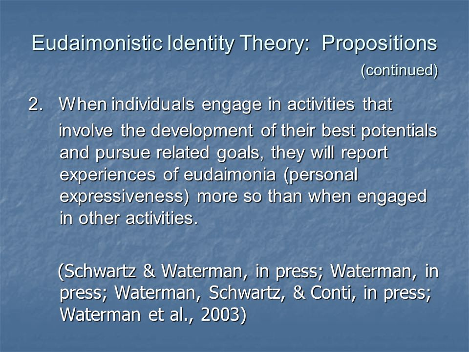 Eudaimonistic Identity Theory: Propositions (continued) 2. When individuals engage in activities that involve the development of their best potentials
