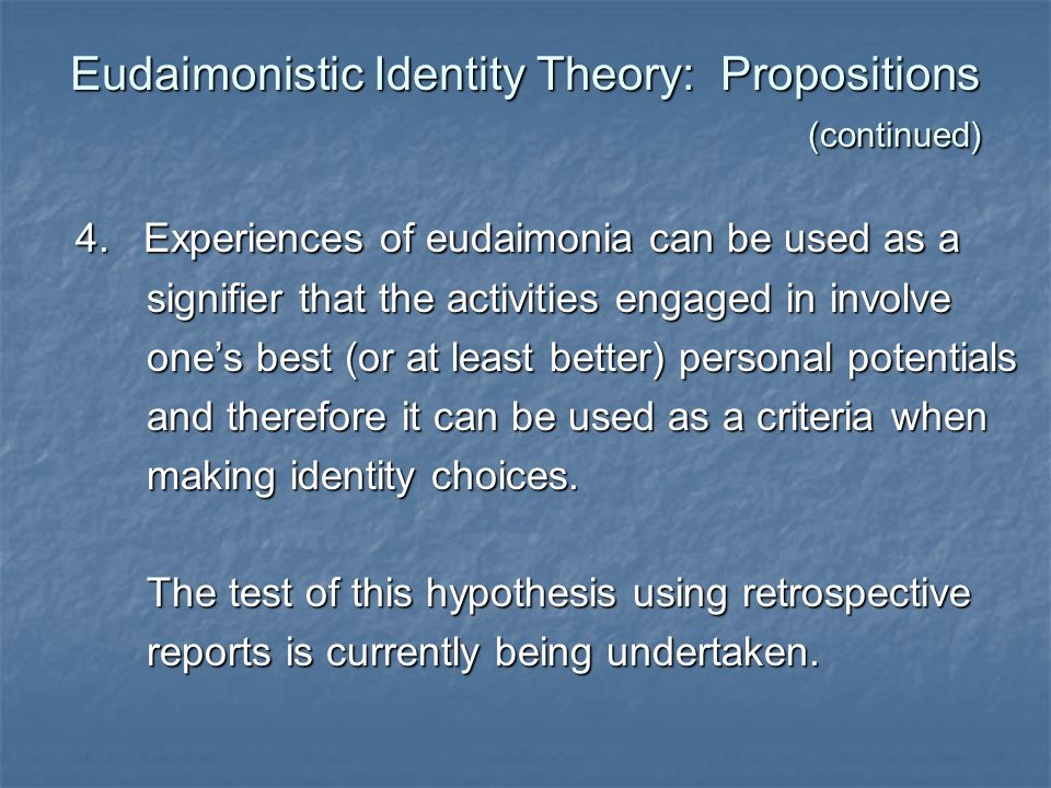 Eudaimonistic Identity Theory: Propositions (continued) 4. Experiences of eudaimonia can be used as a 4. Experiences of eudaimonia can be used as a si