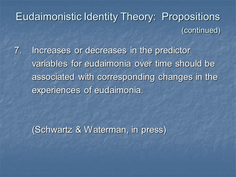 Eudaimonistic Identity Theory: Propositions (continued) 7. Increases or decreases in the predictor variables for eudaimonia over time should be variab