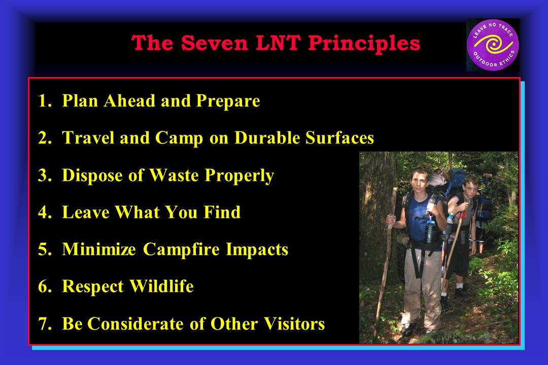 The Seven LNT Principles 1. Plan Ahead and Prepare 2. Travel and Camp on Durable Surfaces 3. Dispose of Waste Properly 4. Leave What You Find 5. Minim
