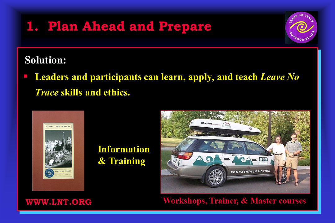 1. Plan Ahead and Prepare Leaders and participants can learn, apply, and teach Leave No Trace skills and ethics. Solution: Workshops, Trainer, & Maste