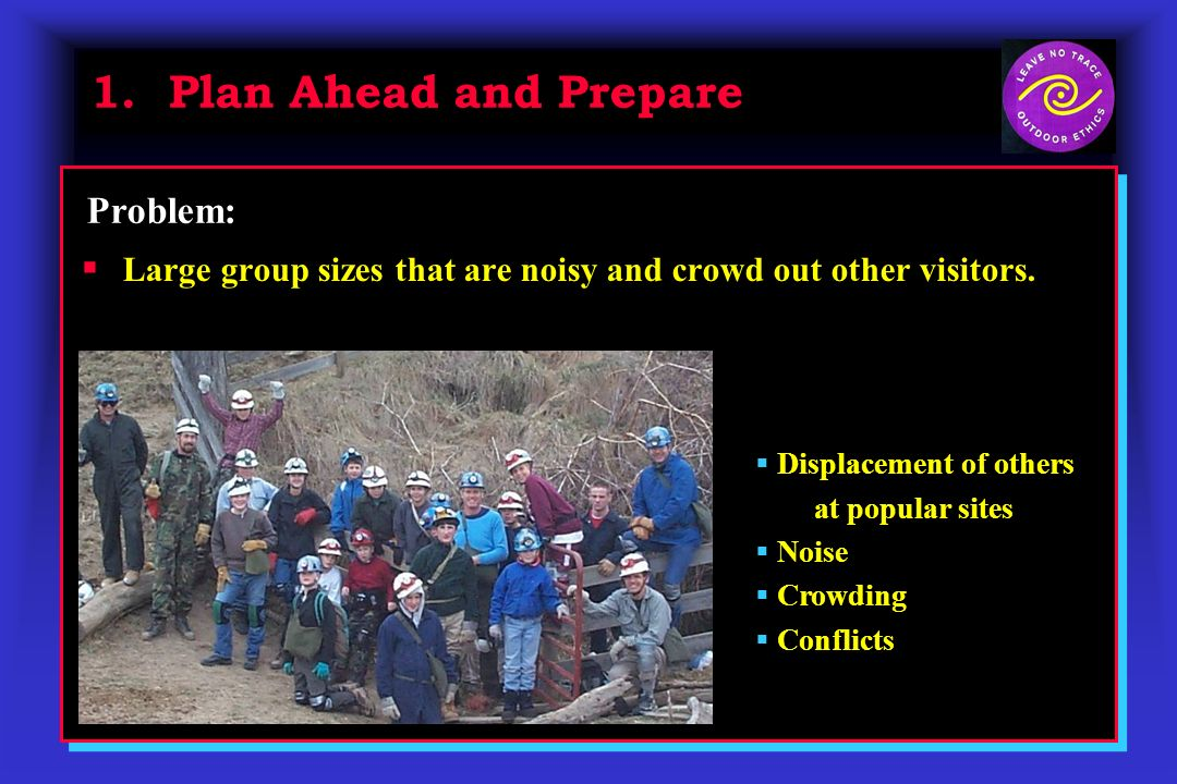 1. Plan Ahead and Prepare Large group sizes that are noisy and crowd out other visitors. Problem: Displacement of others at popular sites Noise Crowdi