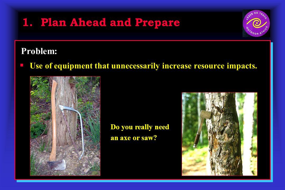 1. Plan Ahead and Prepare Use of equipment that unnecessarily increase resource impacts. Problem: Do you really need an axe or saw?