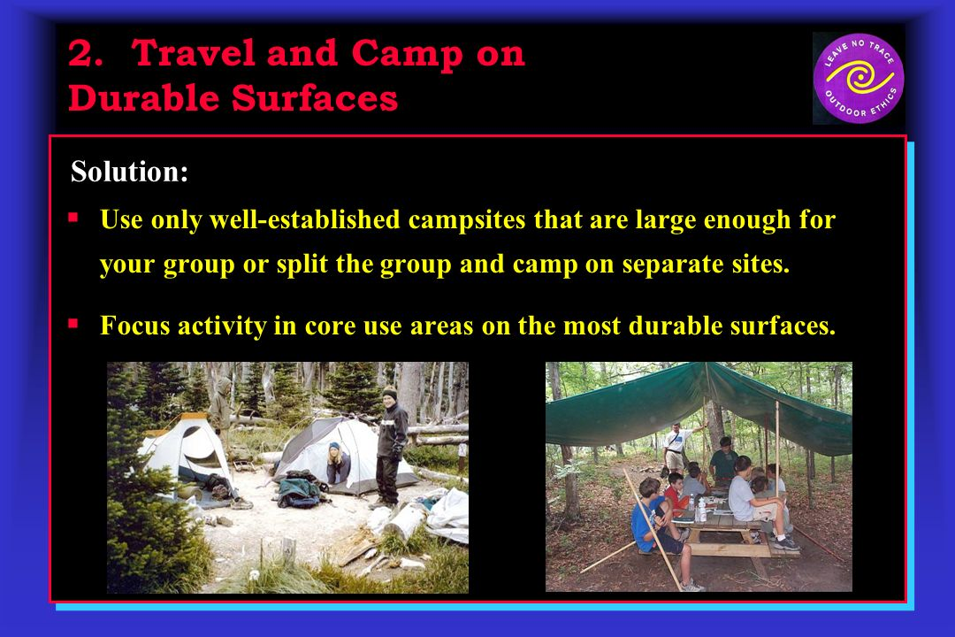 2. Travel and Camp on Durable Surfaces Solution: Use only well-established campsites that are large enough for your group or split the group and camp