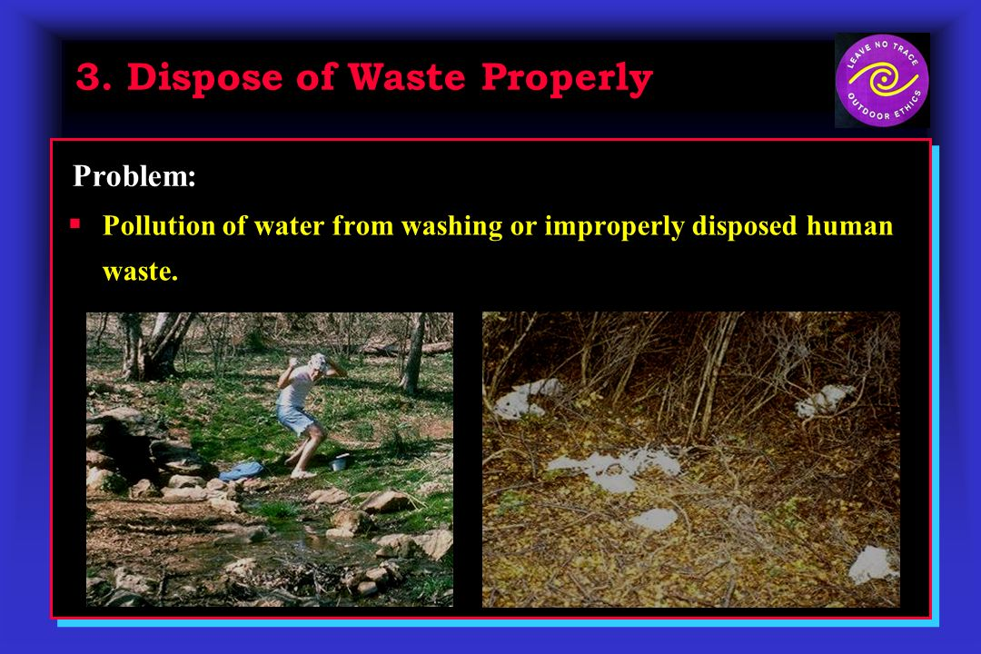 3. Dispose of Waste Properly Pollution of water from washing or improperly disposed human waste. Problem: