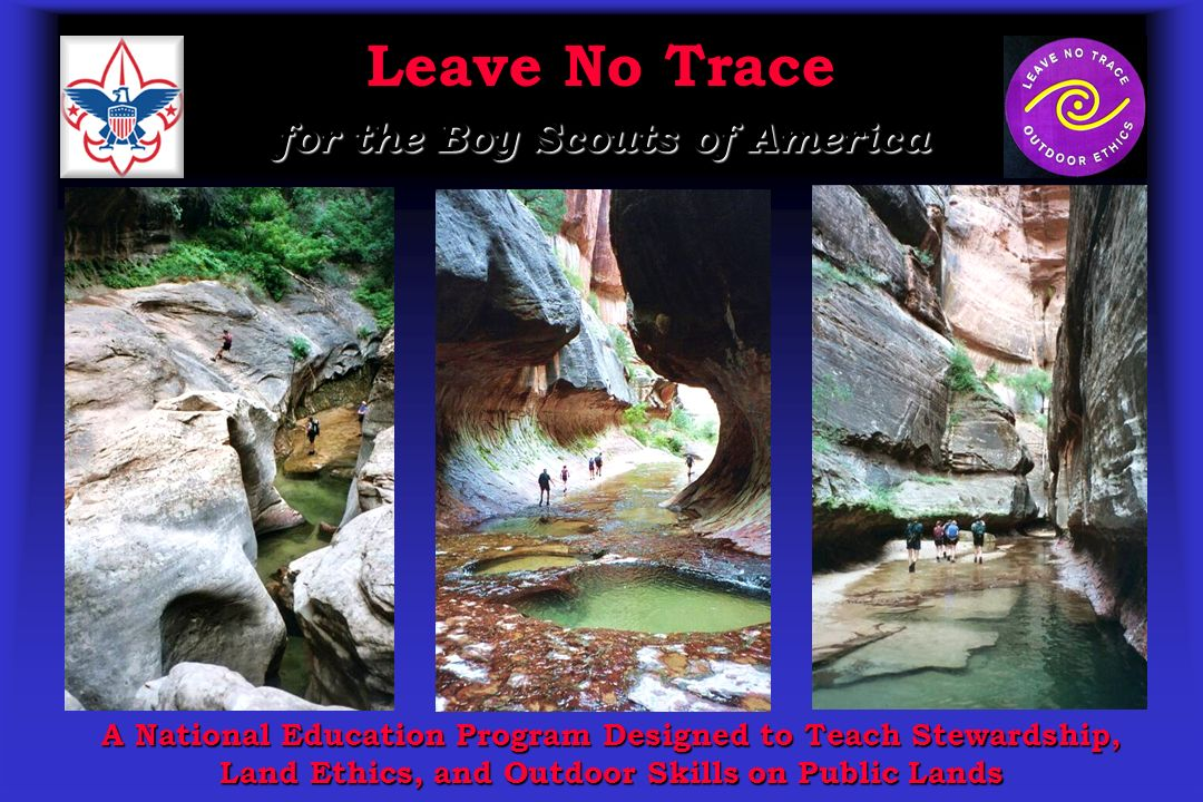 Leave No Trace for the Boy Scouts of America A National Education Program Designed to Teach Stewardship, Land Ethics, and Outdoor Skills on Public Lan