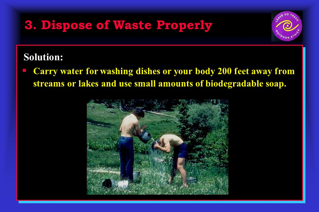 3. Dispose of Waste Properly Carry water for washing dishes or your body 200 feet away from streams or lakes and use small amounts of biodegradable so