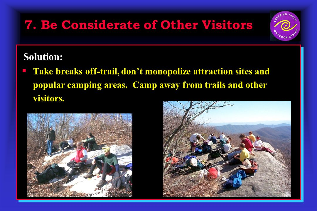 7. Be Considerate of Other Visitors Take breaks off-trail, dont monopolize attraction sites and popular camping areas. Camp away from trails and other