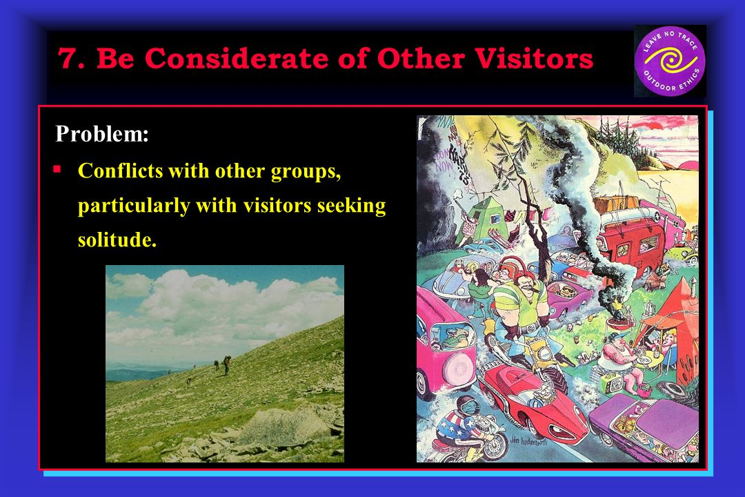 7. Be Considerate of Other Visitors Conflicts with other groups, particularly with visitors seeking solitude. Problem: