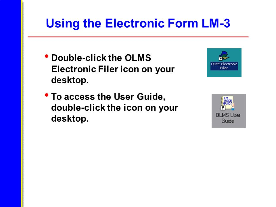 Using the Electronic Form LM-3 Double-click the OLMS Electronic Filer icon on your desktop. To access the User Guide, double-click the icon on your de