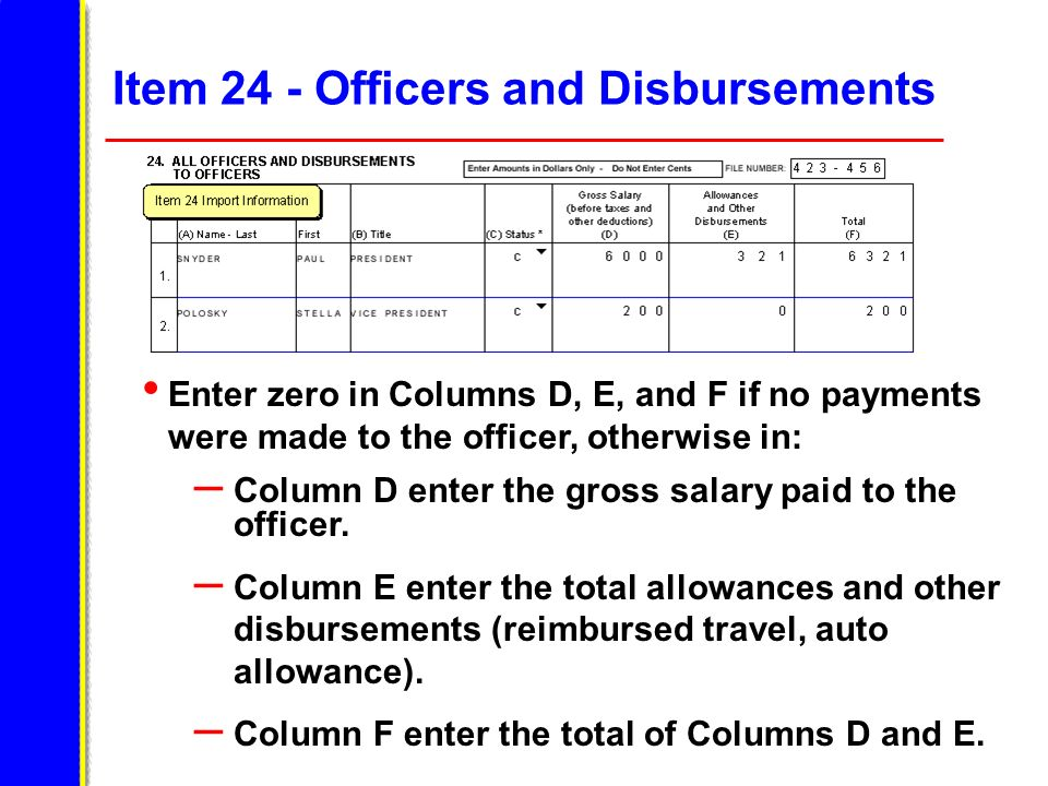 Item 24 - Officers and Disbursements Enter zero in Columns D, E, and F if no payments were made to the officer, otherwise in: – Column D enter the gro