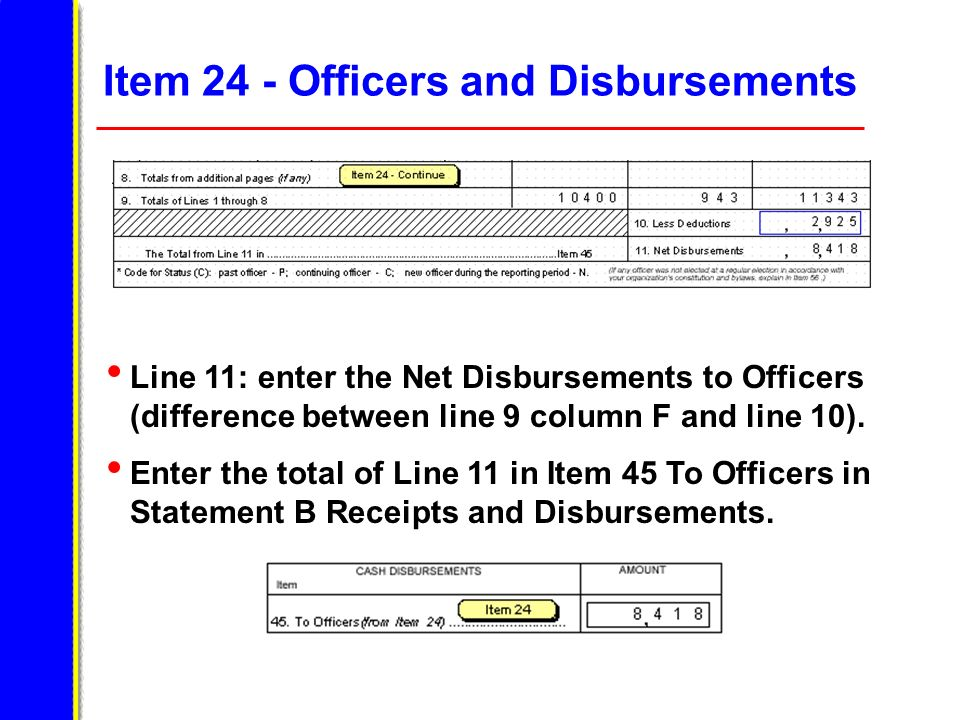 Item 24 - Officers and Disbursements Line 11: enter the Net Disbursements to Officers (difference between line 9 column F and line 10). Enter the tota