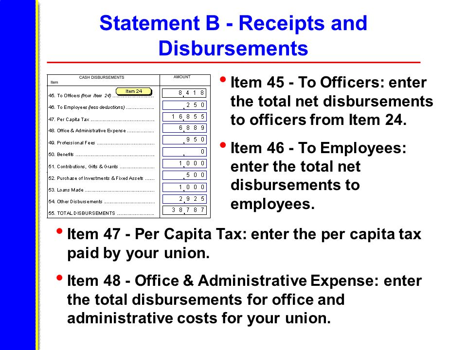 Statement B - Receipts and Disbursements Item 45 - To Officers: enter the total net disbursements to officers from Item 24. Item 46 - To Employees: en