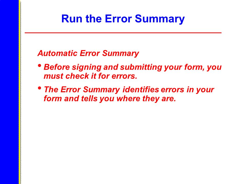 Run the Error Summary Automatic Error Summary Before signing and submitting your form, you must check it for errors. The Error Summary identifies erro