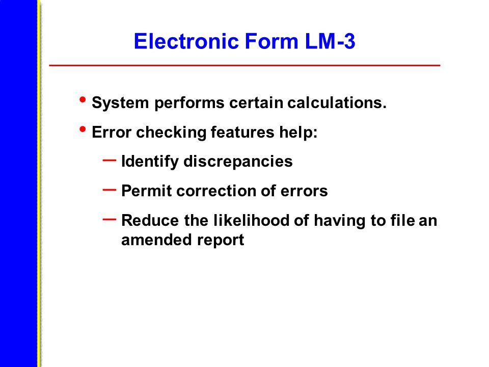 Electronic Form LM-3 System performs certain calculations. Error checking features help: – Identify discrepancies – Permit correction of errors – Redu