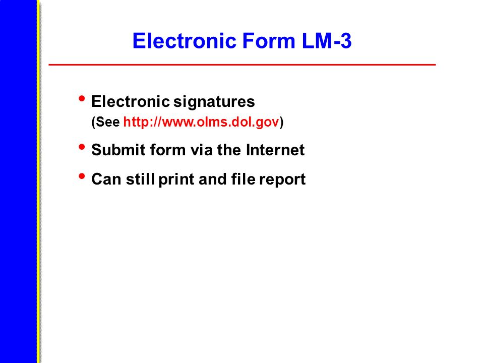 Electronic Form LM-3 Electronic signatures (See http://www.olms.dol.gov) Submit form via the Internet Can still print and file report