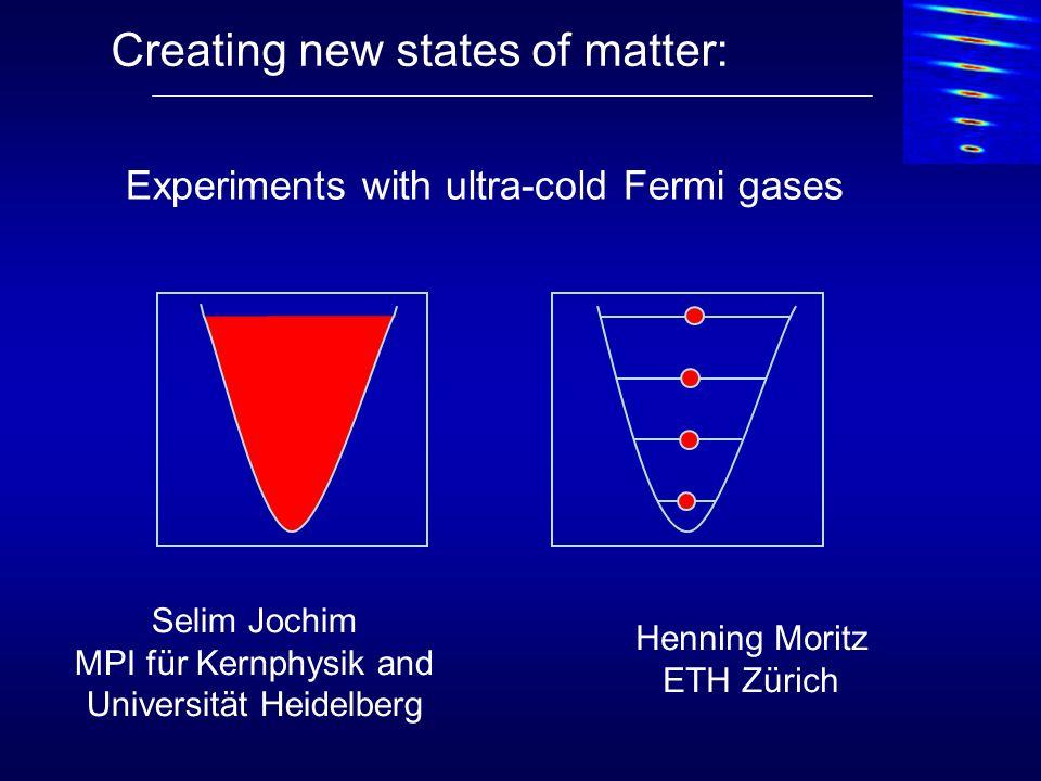 Creating new states of matter: Selim Jochim MPI für Kernphysik and Universität Heidelberg Experiments with ultra-cold Fermi gases Henning Moritz ETH Z