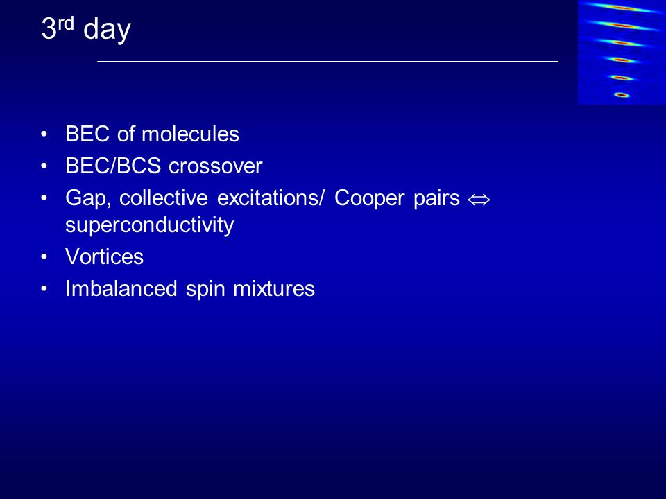 3 rd day BEC of molecules BEC/BCS crossover Gap, collective excitations/ Cooper pairs superconductivity Vortices Imbalanced spin mixtures