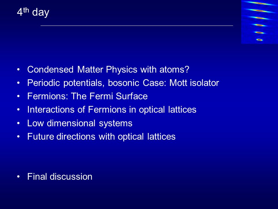 4 th day Condensed Matter Physics with atoms? Periodic potentials, bosonic Case: Mott isolator Fermions: The Fermi Surface Interactions of Fermions in
