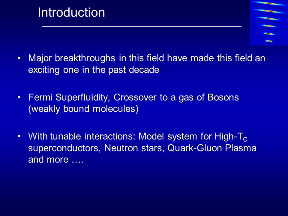 Major breakthroughs in this field have made this field an exciting one in the past decade Fermi Superfluidity, Crossover to a gas of Bosons (weakly bo