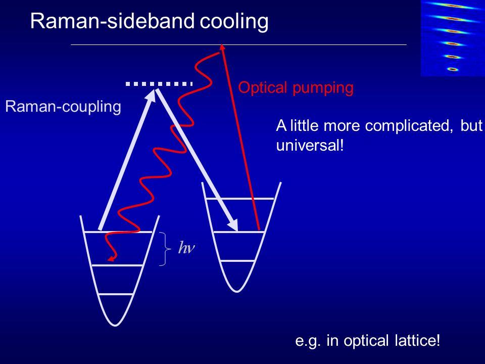Raman-sideband cooling e.g. in optical lattice! Raman-coupling Optical pumping A little more complicated, but universal!