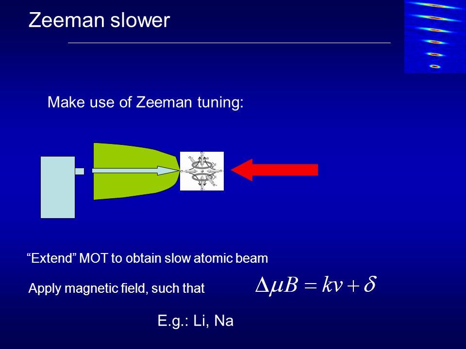 Zeeman slower Make use of Zeeman tuning: Apply magnetic field, such that E.g.: Li, Na Extend MOT to obtain slow atomic beam