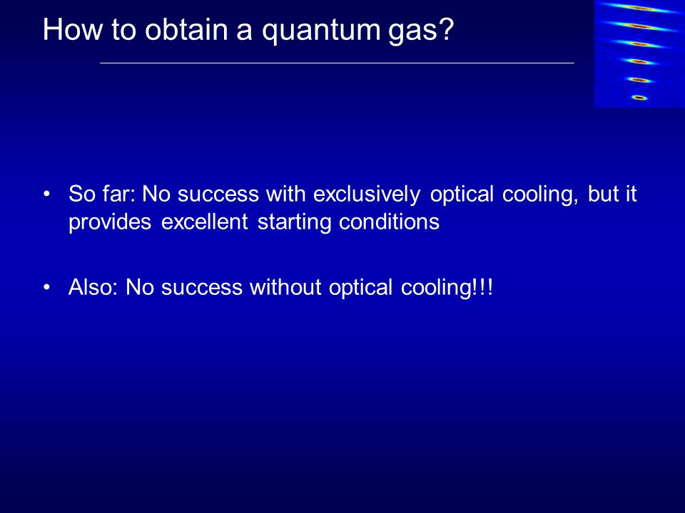 How to obtain a quantum gas? So far: No success with exclusively optical cooling, but it provides excellent starting conditions Also: No success witho