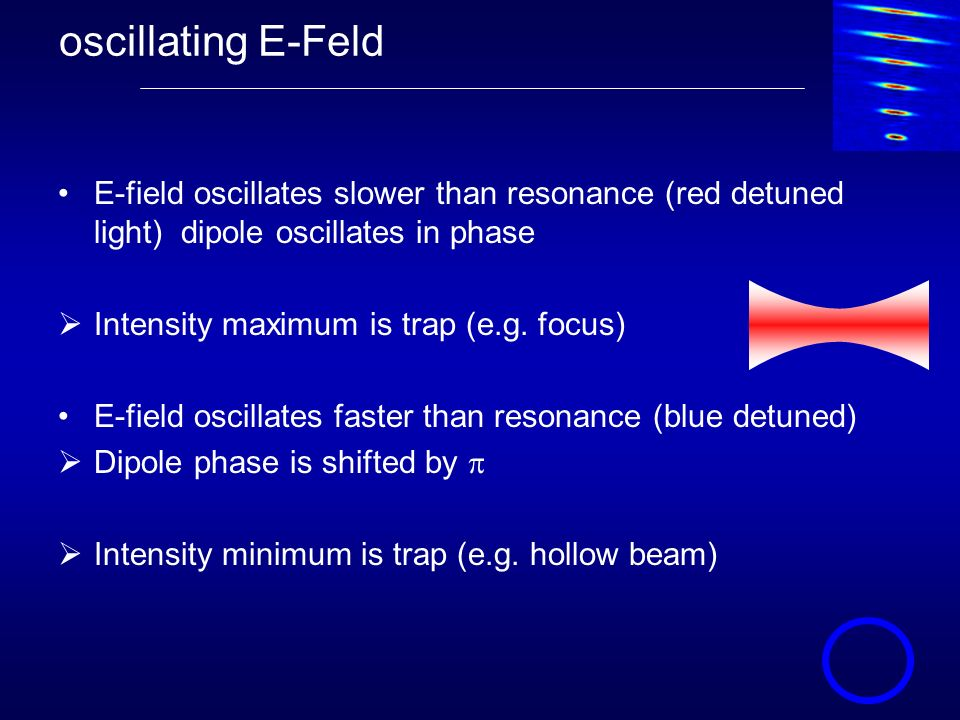 oscillating E-Feld E-field oscillates slower than resonance (red detuned light) dipole oscillates in phase Intensity maximum is trap (e.g. focus) E-fi