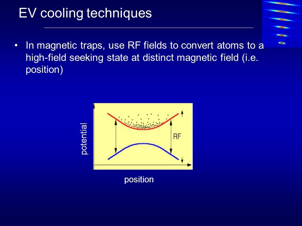 EV cooling techniques In magnetic traps, use RF fields to convert atoms to a high-field seeking state at distinct magnetic field (i.e. position) posit