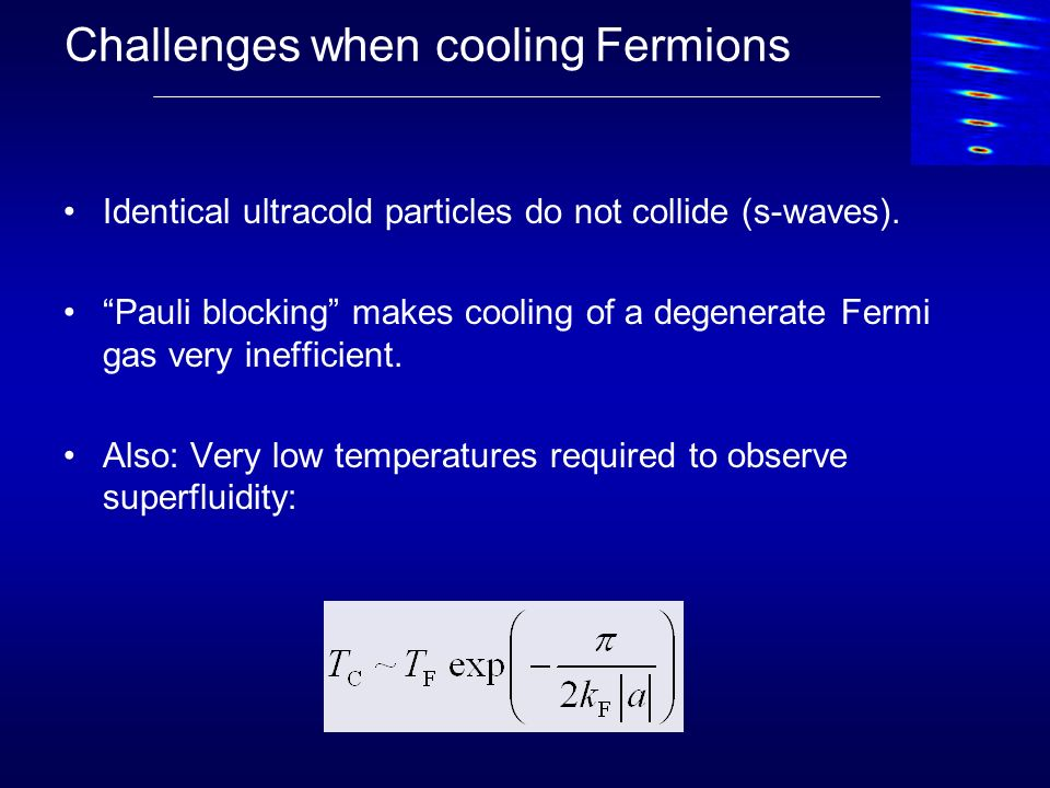 Challenges when cooling Fermions Identical ultracold particles do not collide (s-waves). Pauli blocking makes cooling of a degenerate Fermi gas very i