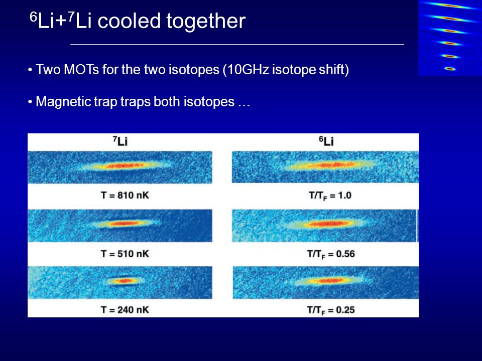 6 Li+ 7 Li cooled together Two MOTs for the two isotopes (10GHz isotope shift) Magnetic trap traps both isotopes …