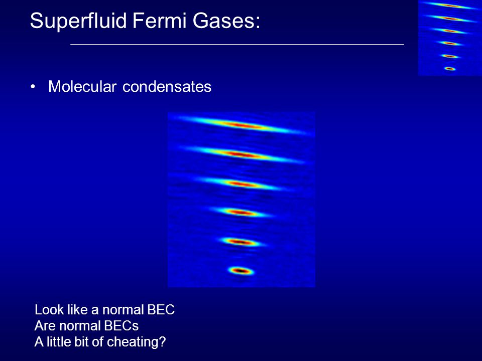 Superfluid Fermi Gases: Molecular condensates Look like a normal BEC Are normal BECs A little bit of cheating?